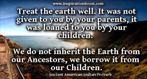 Treat the earth well: it was not given to you by your parents, it was ...