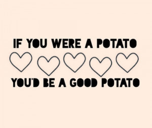 69585-If-You-Were-A-Potato-Youd-Be-A-Good-Potato.jpg