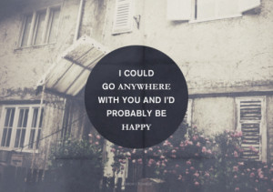... Go Anywhere With You And I'D Probably Be Happy ~ Happiness Quote