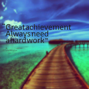 Quotes Picture: great achievement always need a hard work