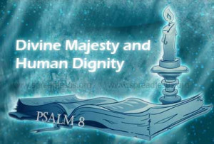 Psalm 8 -Divine Majesty and Human Dignity O LORD, our LORD, how great ...