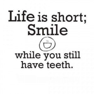 ... ; SMILE while you still have teeth.