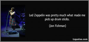 Led Zeppelin was pretty much what made me pick up drum sticks. - Jon ...