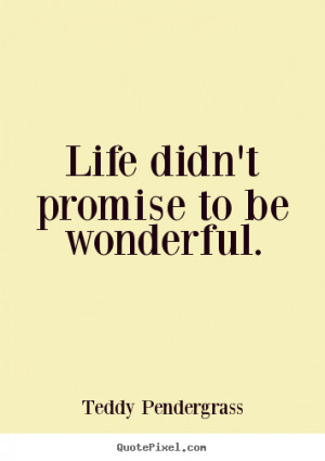 ... didn't promise to be wonderful. Teddy Pendergrass greatest life quote