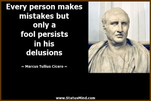 Every person makes mistakes but only a fool persists in his delusions