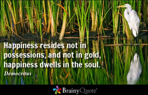 ... not in possessions, and not in gold, happiness dwells in the soul