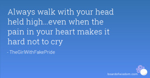 Always walk with your head held high...even when the pain in your ...