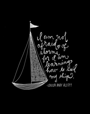 am not afraid of storms for I am learning hot to sail my ship ...
