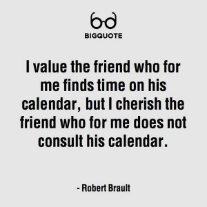 value the friend who for me finds time on his calendar, but I ...