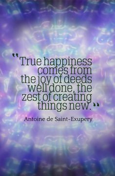 ... well done, the zest of creating things new.-Antoine de Saint-Exupery