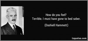 How do you feel? Terrible. I must have gone to bed sober. - Dashiell ...