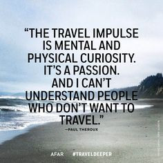 The travel impulse is mental and physical curiosity. It's a passion ...