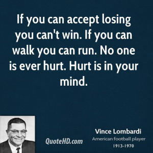 If you can accept losing you can't win. If you can walk you can run ...