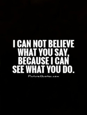 can-not-believe-what-you-say-because-i-can-see-what-you-do-quote-1 ...
