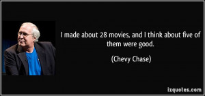 ... 28 movies, and I think about five of them were good. - Chevy Chase