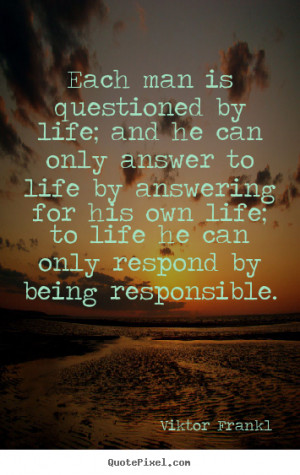 Life sayings - Each man is questioned by life; and he can only answer ...