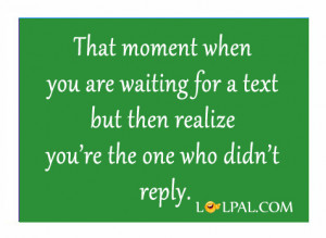That moment when you are waiting for a text but then realize you're ...
