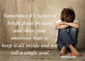 ... down in tears and show your emotions than to keep it all inside and