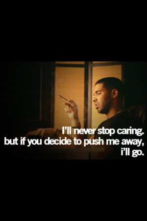 ll never stop caring. But if you decide to push me away, I'll go ...