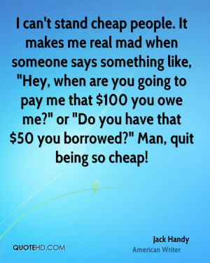 can't stand cheap people. It makes me real mad when someone says ...