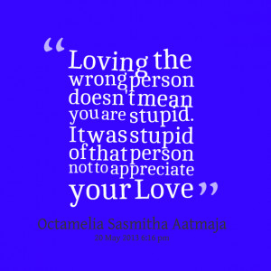 ... are stupid it was stupid of that person not to appreciate your love
