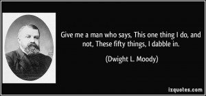 ... do, and not, These fifty things, I dabble in. - Dwight L. Moody