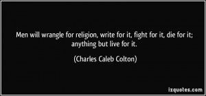 Men will wrangle for religion, write for it, fight for it, die for it ...