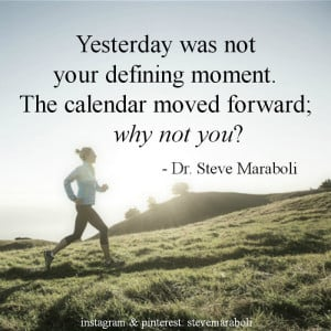 ... was not your defining moment. The calendar moved forward; why not you