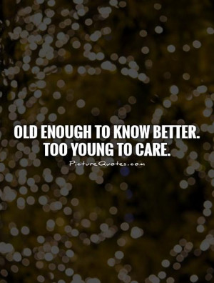 Young Quotes Old Quotes I Dont Care Quotes