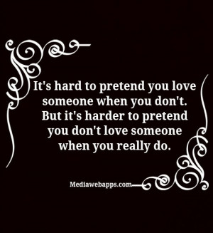 love someone when you don't. But it's harder to pretend you don't love ...