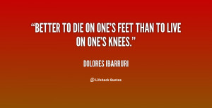 dolores ibarruri quotes better to die on one s feet than to live on ...