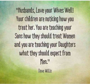 , love your wife well! Your children are noticing how you treat ...