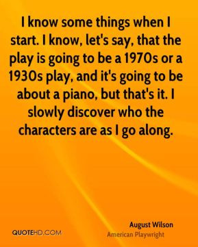 August Wilson - I know some things when I start. I know, let's say ...