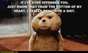 Bear Ted: If I've ever offended you, just know that from the bottom of ...