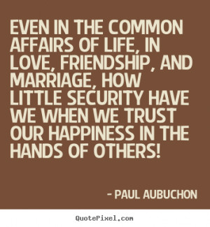 Even in the common affairs of life, in love, friendship, and marriage ...