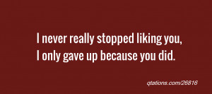 for Quote #26816: I never really stopped liking you, I only gave up ...