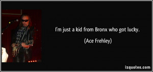 just a kid from Bronx who got lucky. - Ace Frehley