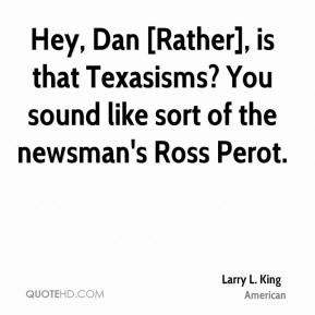 Larry L. King - Hey, Dan [Rather], is that Texasisms? You sound like ...