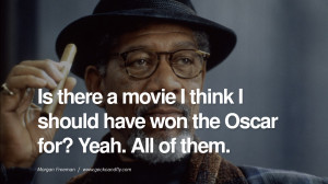 ... Oscar for? Yeah. All of them. morgan freeman quotes dead died die deat