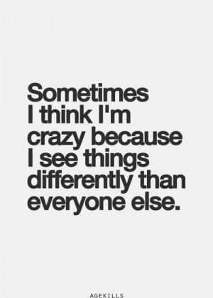 Sometimes I think I'm crazy becasuse....