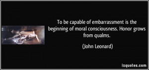 ... of moral consciousness. Honor grows from qualms. - John Leonard
