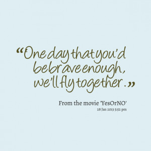 Quotes Picture: one day that you'd be brave enough, we'll fly together