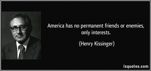 ... has no permanent friends or enemies, only interests. - Henry Kissinger