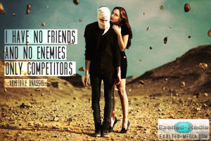 have no friends, and no enemies. Only competitors.