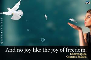 And no joy like the joy of freedom. Dhammapada