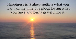 Happiness is about loving what you have and being grateful for it