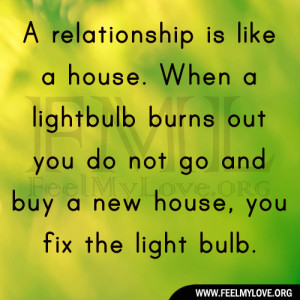 relationship is like a house. When a light bulb burns out you do not ...