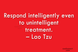 Wise Quote: Respond intelligently even to unintelligent treatment ...