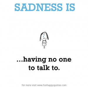 Sadness is, having no one to talk to.