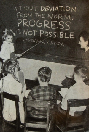 without deviation from the norm, progress is not possible'